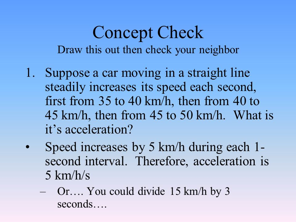 Concept Check Draw this out then check your neighbor 1.Suppose a car moving in a straight line steadily increases its speed each second, first from 35 to 40 km/h, then from 40 to 45 km/h, then from 45 to 50 km/h.