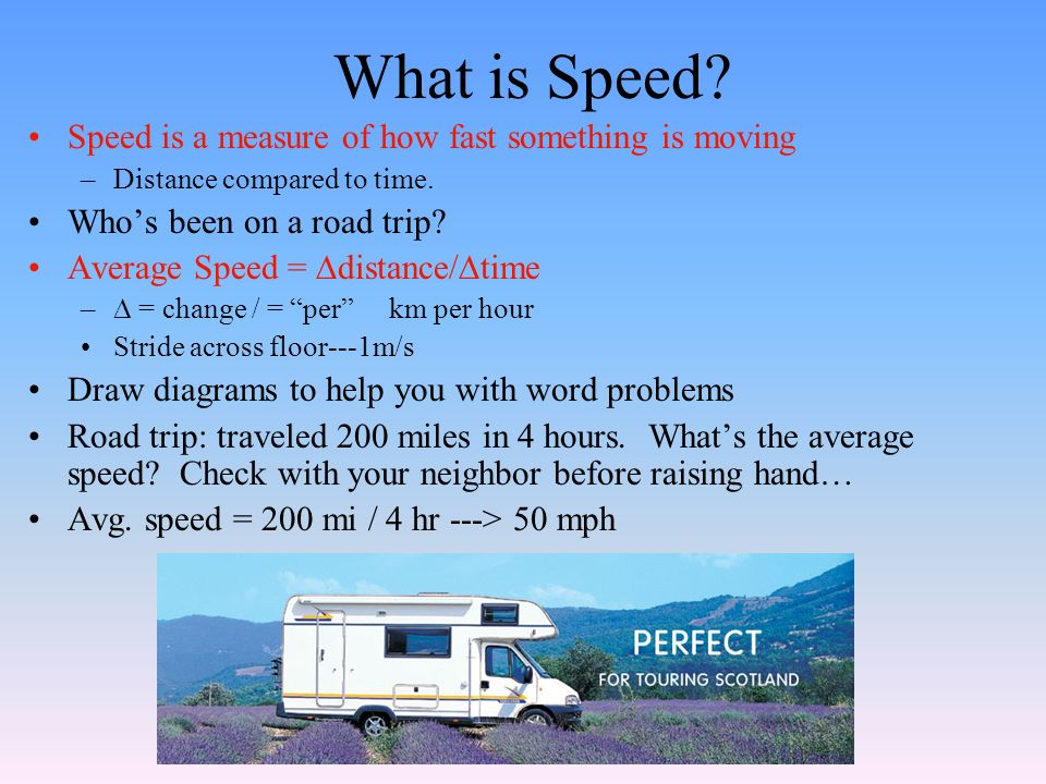 What is Speed. Speed is a measure of how fast something is moving –Distance compared to time.