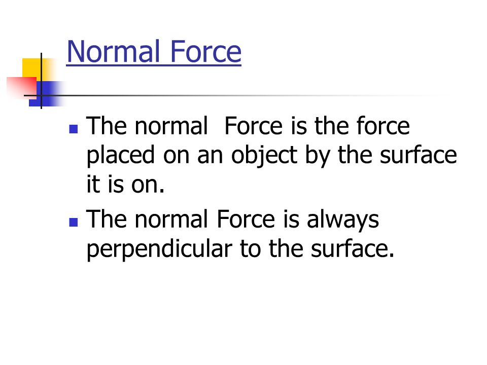 Normal Force The normal Force is the force placed on an object by the surface it is on.