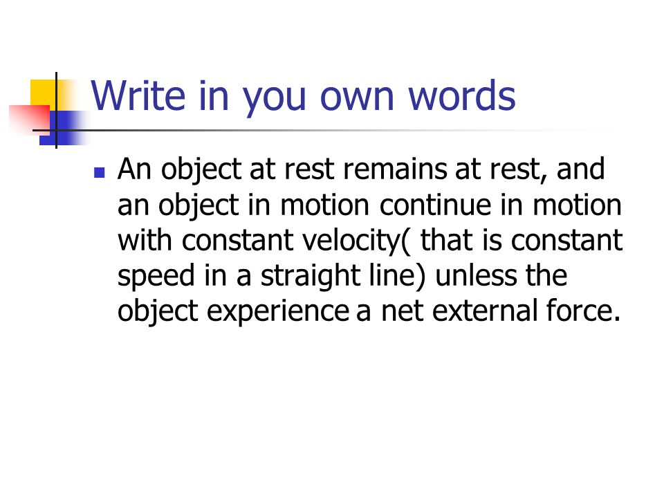 Write in you own words An object at rest remains at rest, and an object in motion continue in motion with constant velocity( that is constant speed in a straight line) unless the object experience a net external force.
