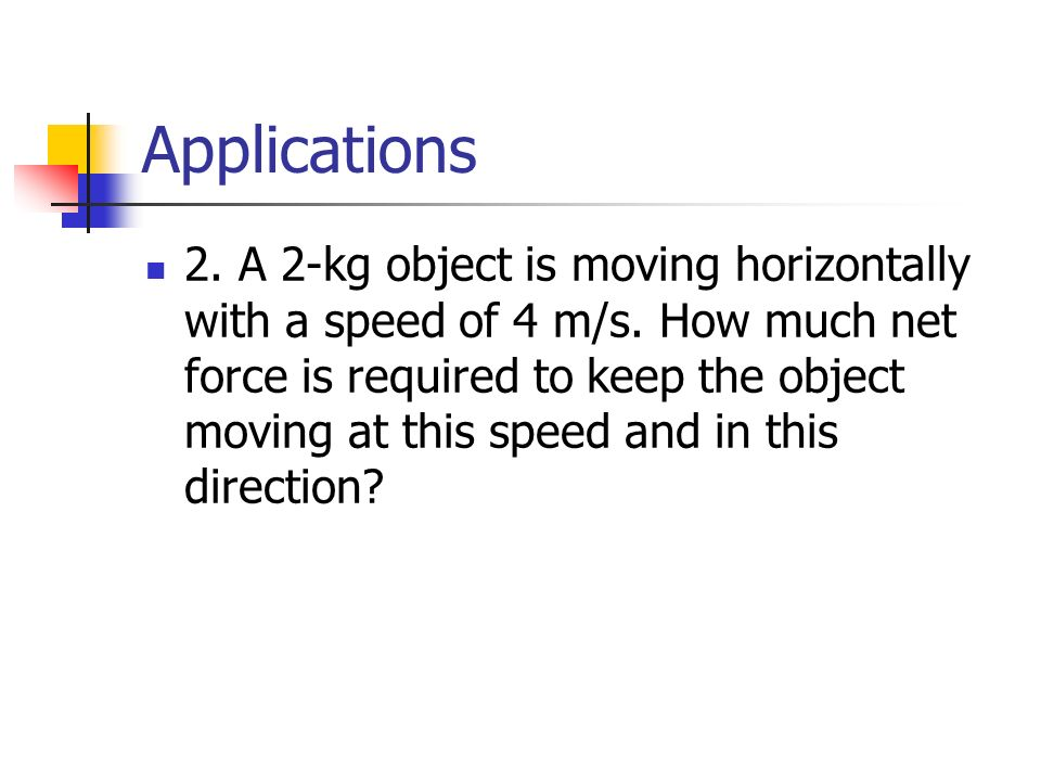 Applications 2. A 2-kg object is moving horizontally with a speed of 4 m/s.