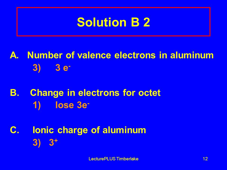 LecturePLUS Timberlake12 Solution B 2 A. Number of valence electrons in aluminum 3) 3 e - B.