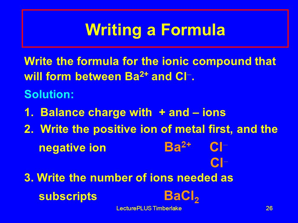 LecturePLUS Timberlake26 Writing a Formula Write the formula for the ionic compound that will form between Ba 2+ and Cl .