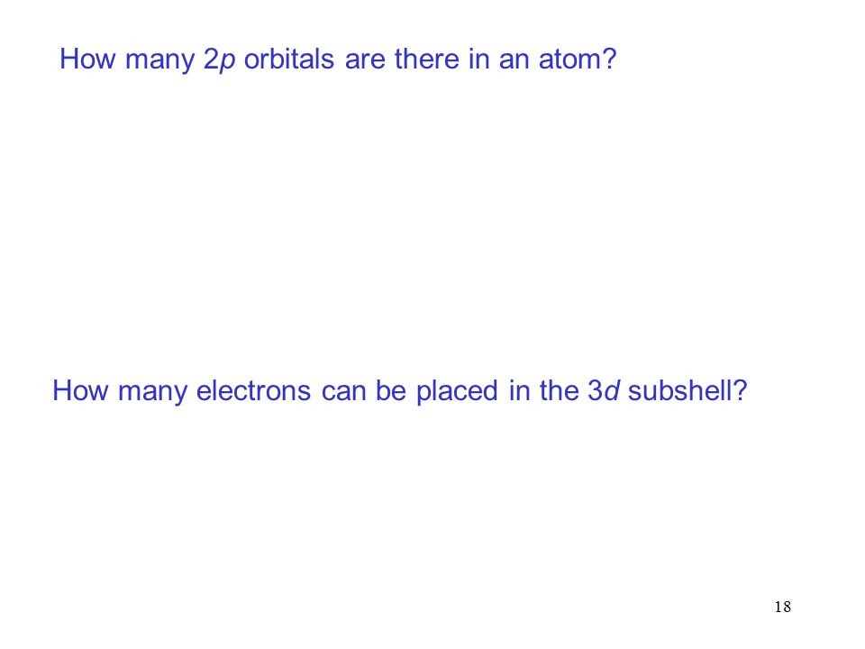 18 How many 2p orbitals are there in an atom How many electrons can be placed in the 3d subshell