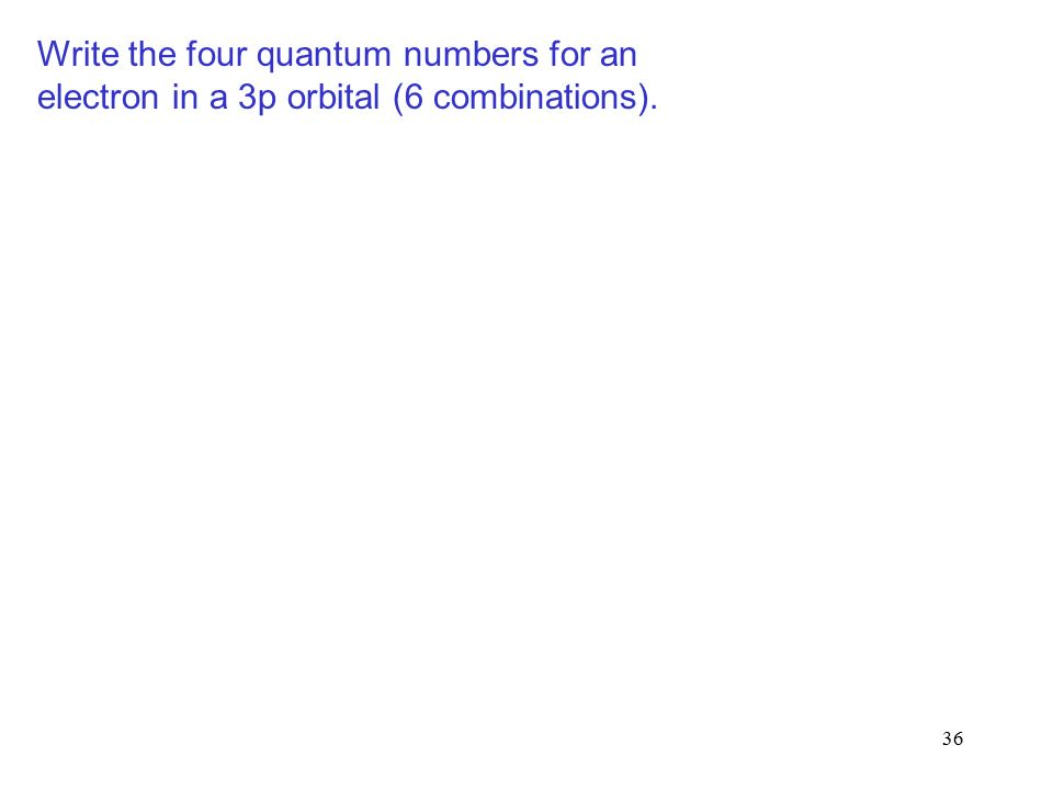 36 Write the four quantum numbers for an electron in a 3p orbital (6 combinations).