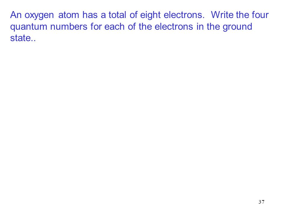 37 An oxygen atom has a total of eight electrons.