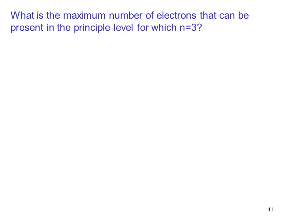 41 What is the maximum number of electrons that can be present in the principle level for which n=3