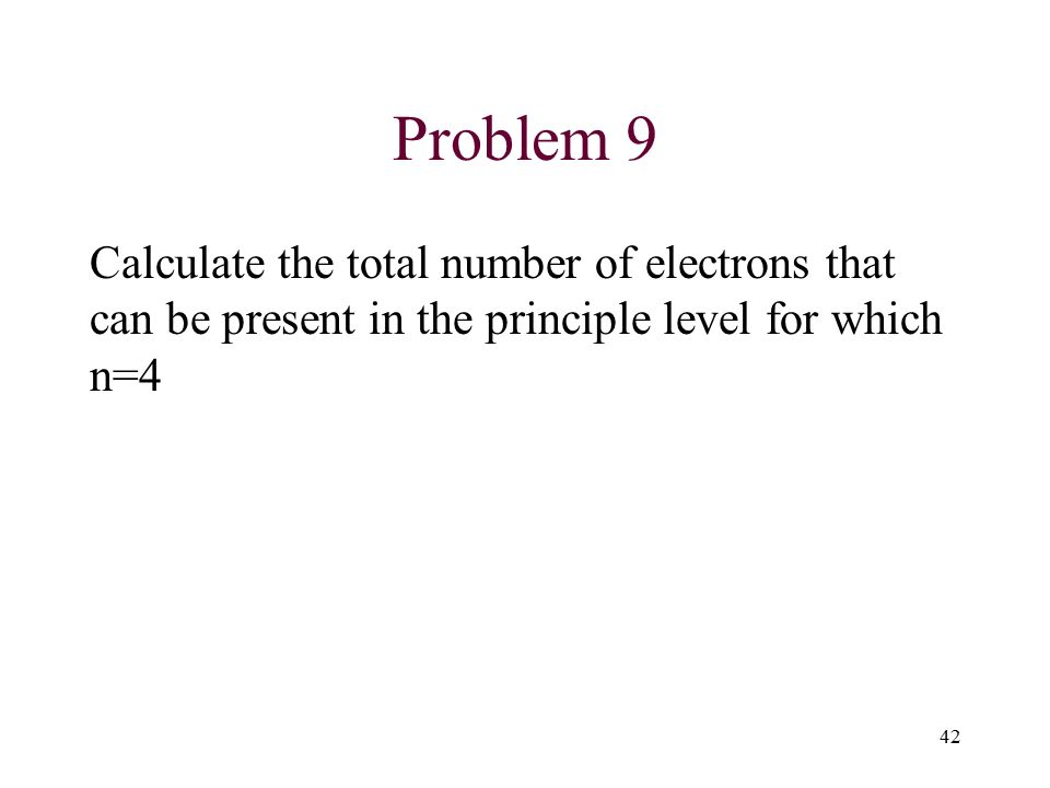Problem 9 Calculate the total number of electrons that can be present in the principle level for which n=4 42