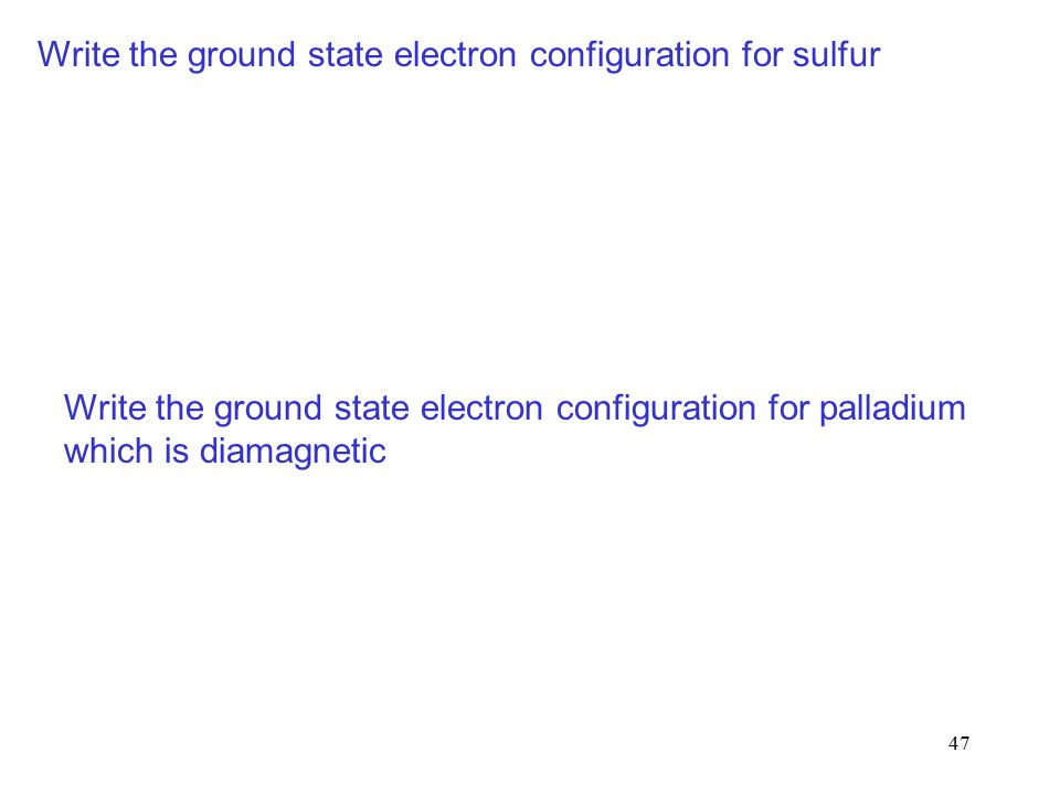 47 Write the ground state electron configuration for sulfur Write the ground state electron configuration for palladium which is diamagnetic