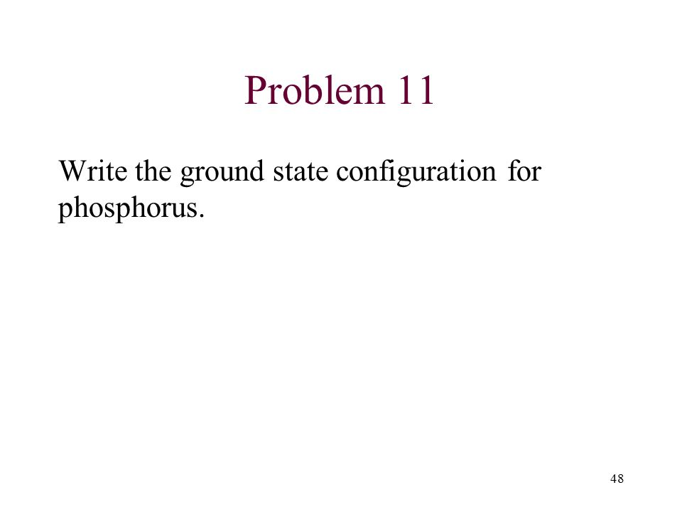 Problem 11 Write the ground state configuration for phosphorus. 48