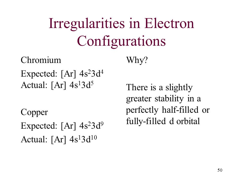 Irregularities in Electron Configurations Chromium Expected: [Ar] 4s 2 3d 4 Actual: [Ar] 4s 1 3d 5 Copper Expected: [Ar] 4s 2 3d 9 Actual: [Ar] 4s 1 3d 10 Why.