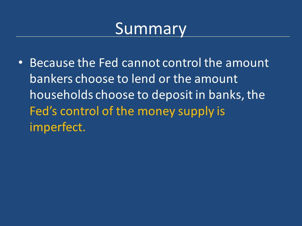 Summary Because the Fed cannot control the amount bankers choose to lend or the amount households choose to deposit in banks, the Fed's control of the money supply is imperfect.