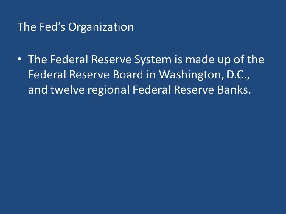 The Fed's Organization The Federal Reserve System is made up of the Federal Reserve Board in Washington, D.C., and twelve regional Federal Reserve Banks.