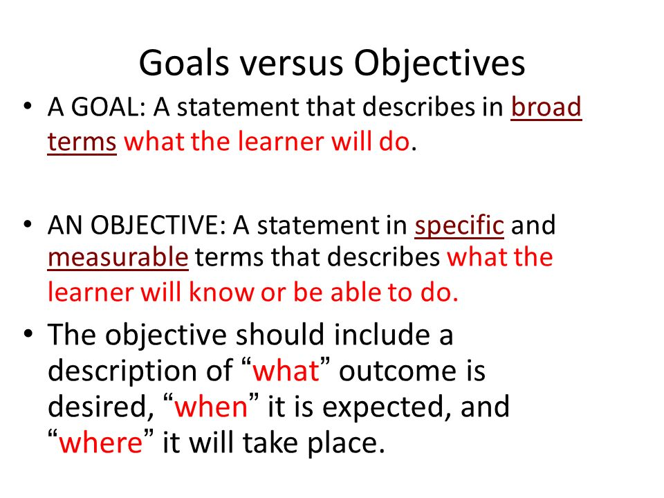 Goals versus Objectives A GOAL: A statement that describes in broad terms what the learner will do. AN OBJECTIVE: A statement in specific and measurab