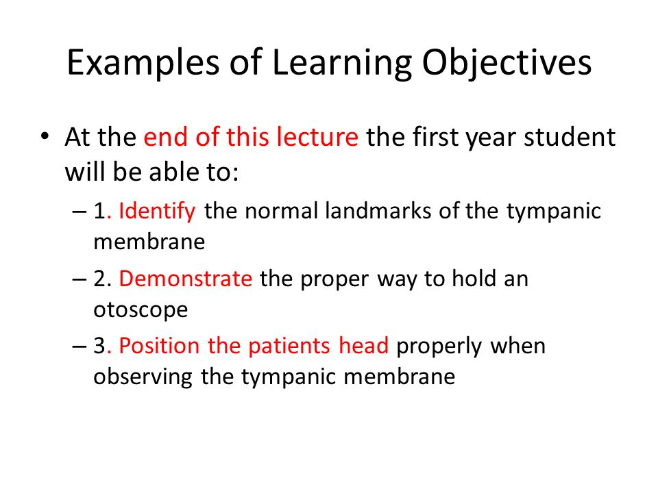 Examples of Learning Objectives At the end of this lecture the first year student will be able to: – 1. Identify the normal landmarks of the tympanic