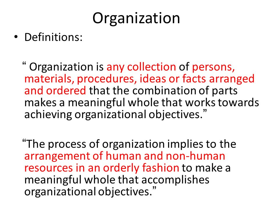 """Organization Definitions: """" Organization is any collection of persons, materials, procedures, ideas or facts arranged and ordered that the combination"""