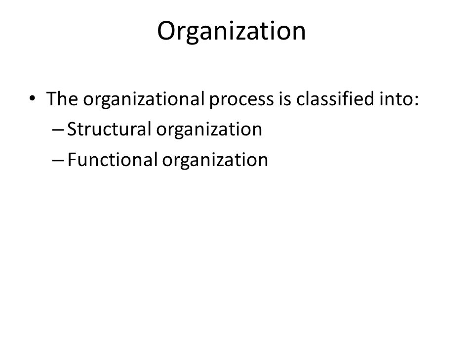 The organizational process is classified into: – Structural organization – Functional organization Organization