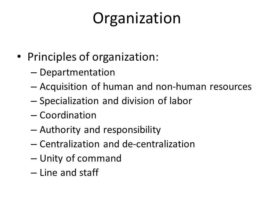 Principles of organization: – Departmentation – Acquisition of human and non-human resources – Specialization and division of labor – Coordination – A