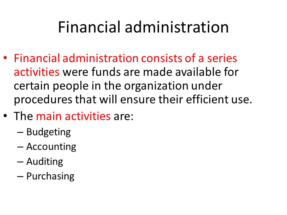 Financial administration Financial administration consists of a series activities were funds are made available for certain people in the organization
