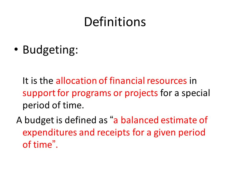 Definitions Budgeting: It is the allocation of financial resources in support for programs or projects for a special period of time. A budget is defin