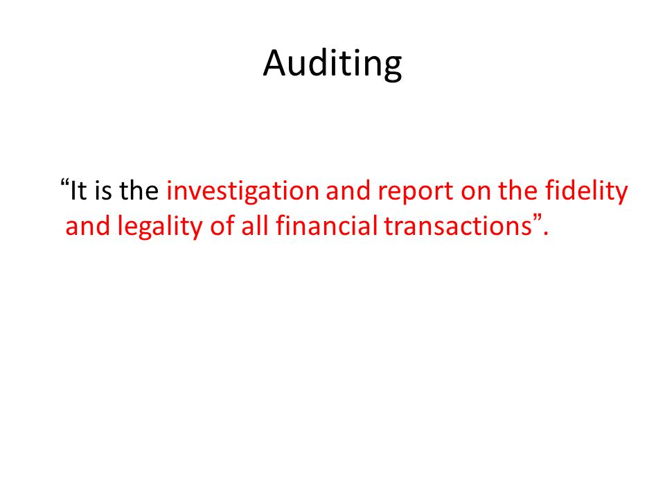 """Auditing """" It is the investigation and report on the fidelity and legality of all financial transactions """"."""