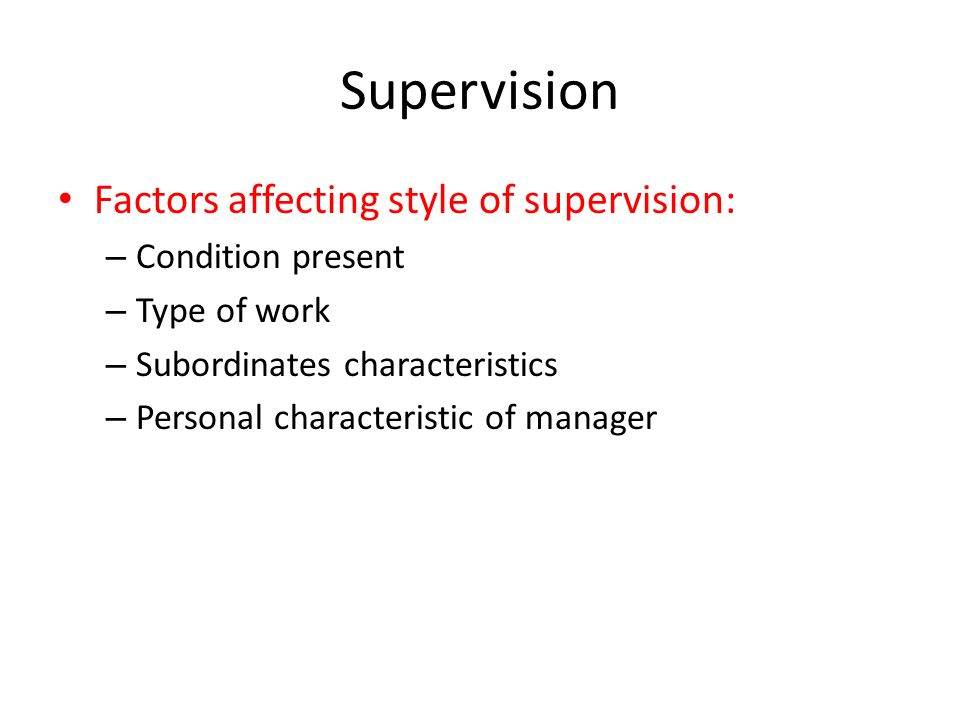 Supervision Factors affecting style of supervision: – Condition present – Type of work – Subordinates characteristics – Personal characteristic of man