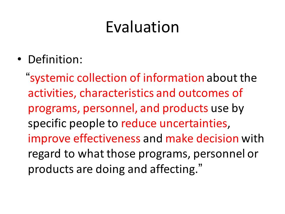 """Evaluation Definition: """" systemic collection of information about the activities, characteristics and outcomes of programs, personnel, and products us"""