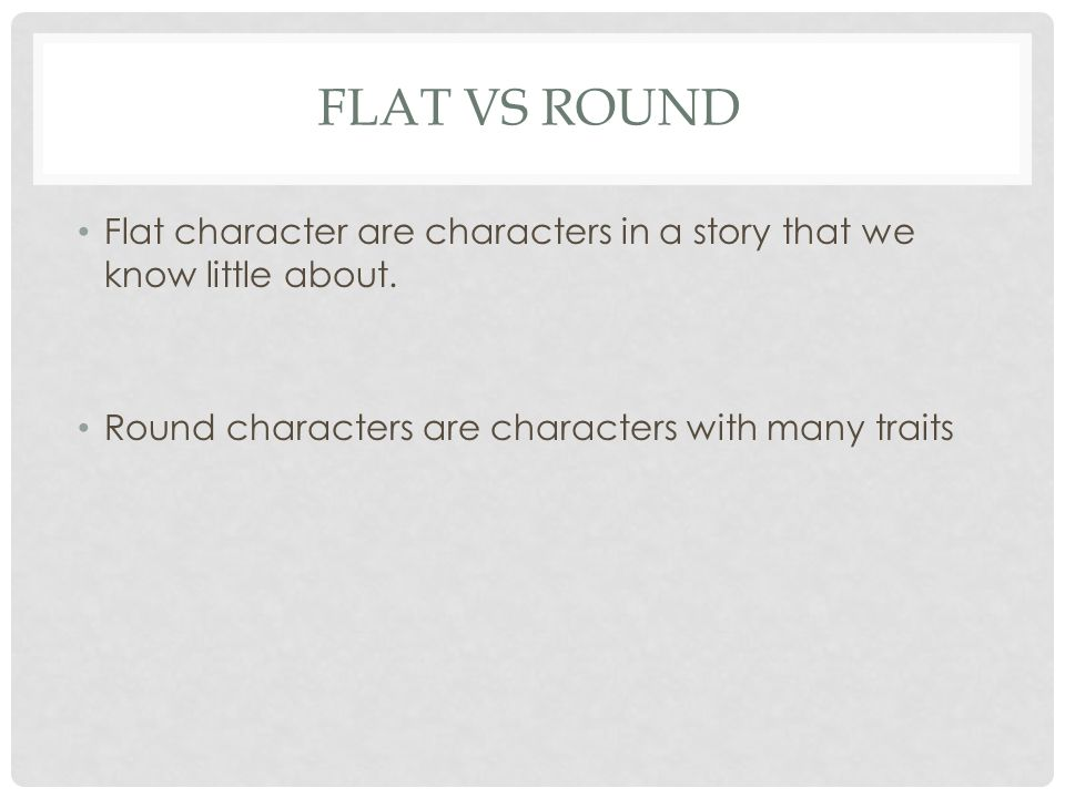 FLAT VS ROUND Flat character are characters in a story that we know little about.