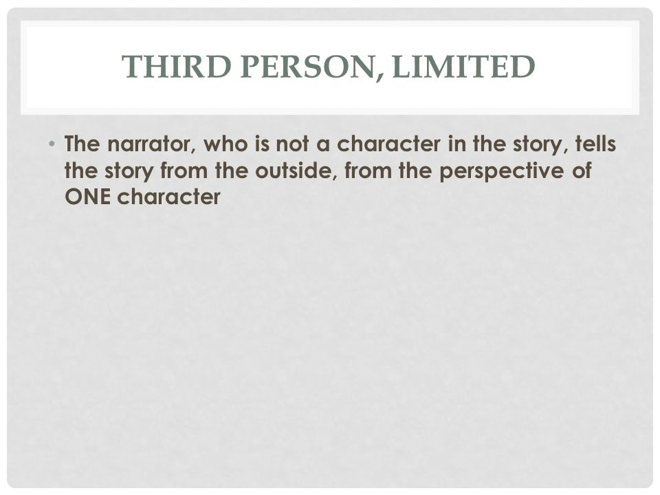 THIRD PERSON, LIMITED The narrator, who is not a character in the story, tells the story from the outside, from the perspective of ONE character