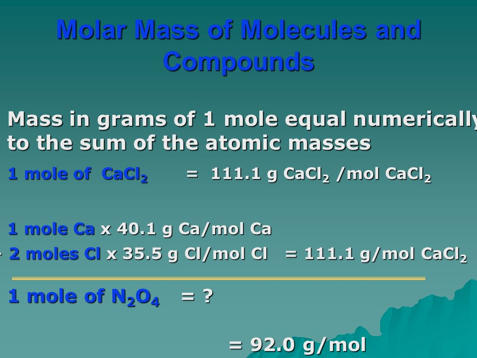 Mass in grams of 1 mole equal numerically to the sum of the atomic masses 1 mole of CaCl 2 = g CaCl 2 /mol CaCl 2 1 mole Ca x 40.1 g Ca/mol Ca + 2 moles Cl x 35.5 g Cl/mol Cl = g/mol CaCl 2 1 mole of N 2 O 4 = .