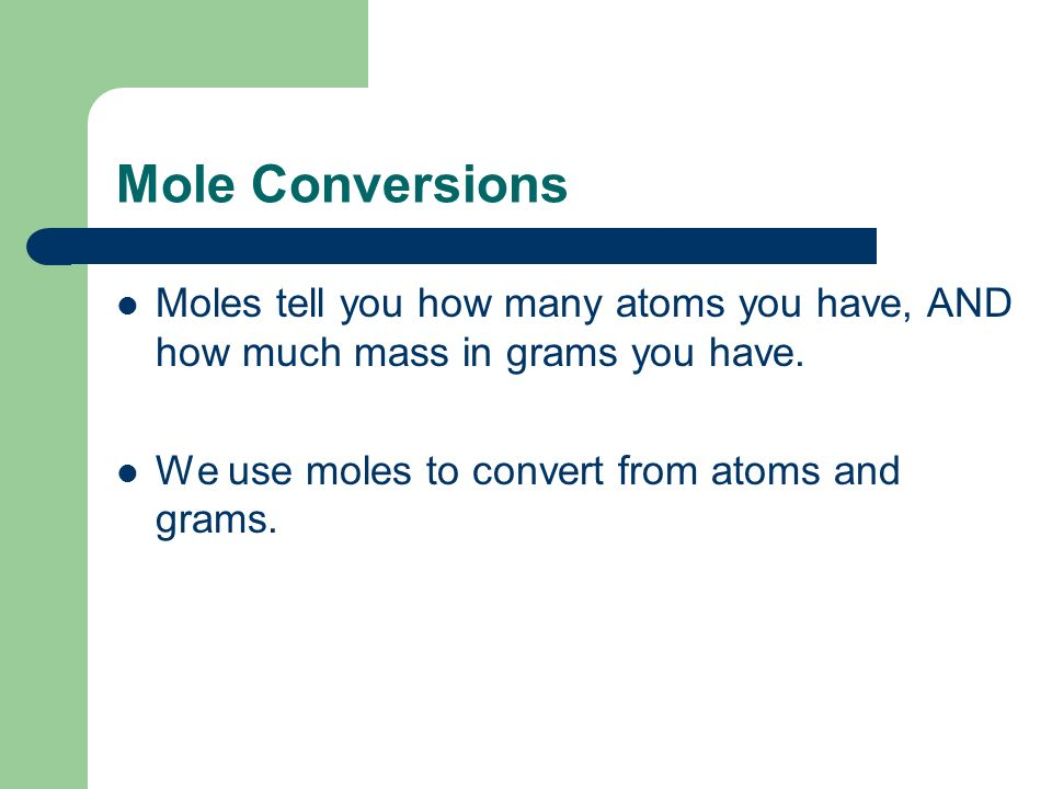 Mole Conversions Moles tell you how many atoms you have, AND how much mass in grams you have.