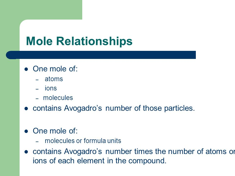 Mole Relationships One mole of: – atoms – ions – molecules contains Avogadro's number of those particles.