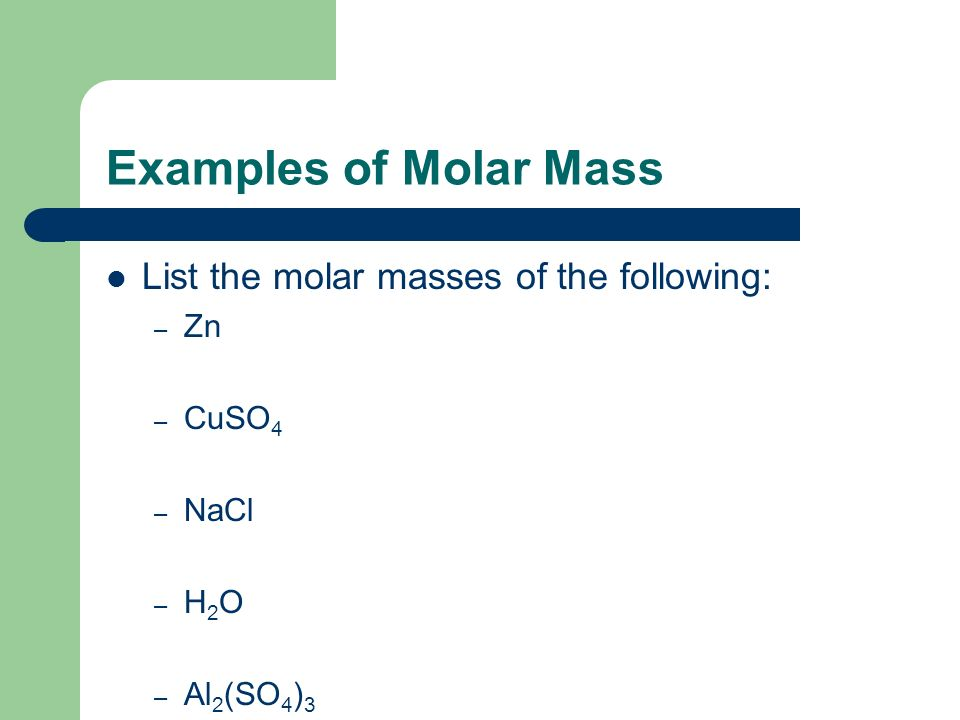 Examples of Molar Mass List the molar masses of the following: – Zn – CuSO 4 – NaCl – H 2 O – Al 2 (SO 4 ) 3