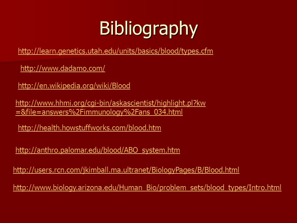 Bibliography http://en.wikipedia.org/wiki/Blood http://health.howstuffworks.com/blood.htm http://users.rcn.com/jkimball.ma.ultranet/BiologyPages/B/Blood.html http://www.biology.arizona.edu/Human_Bio/problem_sets/blood_types/Intro.html http://www.dadamo.com/ http://learn.genetics.utah.edu/units/basics/blood/types.cfm http://anthro.palomar.edu/blood/ABO_system.htm http://www.hhmi.org/cgi-bin/askascientist/highlight.pl kw =&file=answers%2Fimmunology%2Fans_034.html