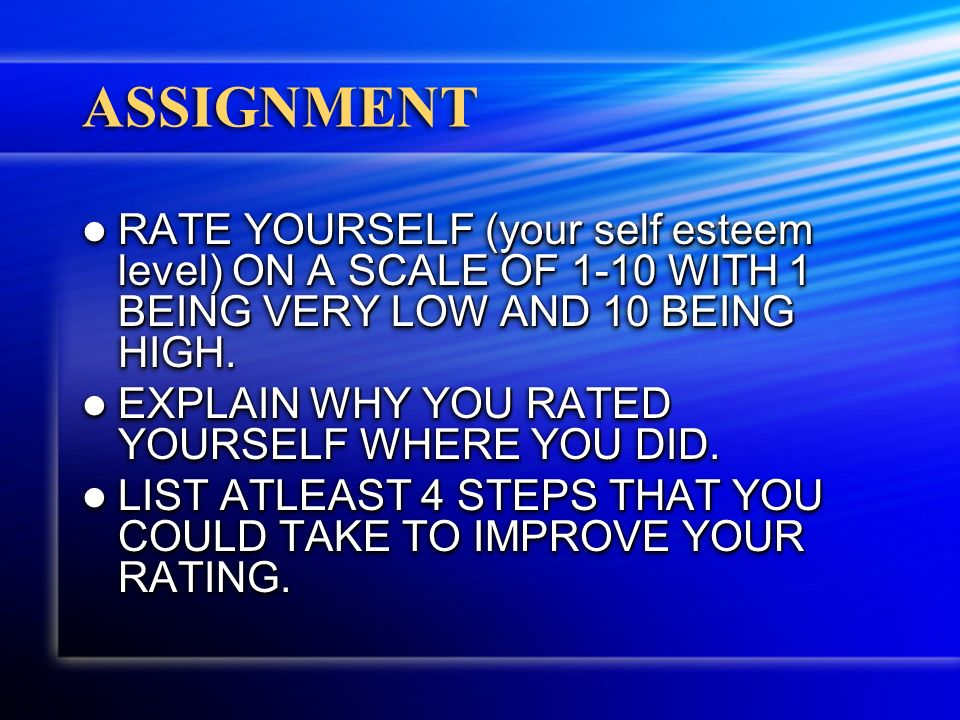 ASSIGNMENT RATE YOURSELF (your self esteem level) ON A SCALE OF 1-10 WITH 1 BEING VERY LOW AND 10 BEING HIGH.