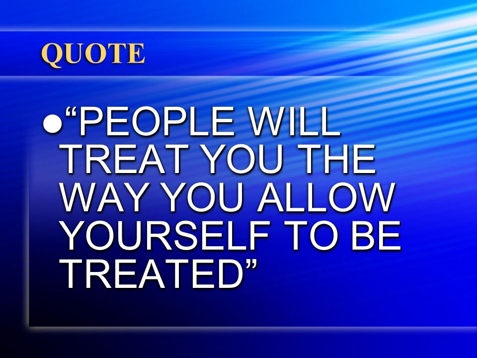 QUOTE PEOPLE WILL TREAT YOU THE WAY YOU ALLOW YOURSELF TO BE TREATED PEOPLE WILL TREAT YOU THE WAY YOU ALLOW YOURSELF TO BE TREATED
