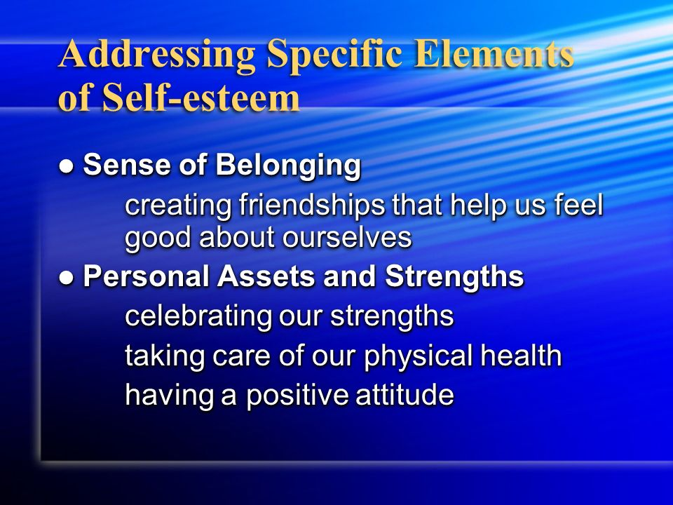 Addressing Specific Elements of Self-esteem Sense of Belonging Sense of Belonging creating friendships that help us feel good about ourselves Personal Assets and Strengths Personal Assets and Strengths celebrating our strengths taking care of our physical health having a positive attitude Sense of Belonging Sense of Belonging creating friendships that help us feel good about ourselves Personal Assets and Strengths Personal Assets and Strengths celebrating our strengths taking care of our physical health having a positive attitude