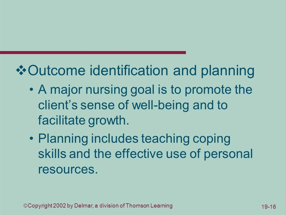  Copyright 2002 by Delmar, a division of Thomson Learning 19-16  Outcome identification and planning A major nursing goal is to promote the client's sense of well-being and to facilitate growth.