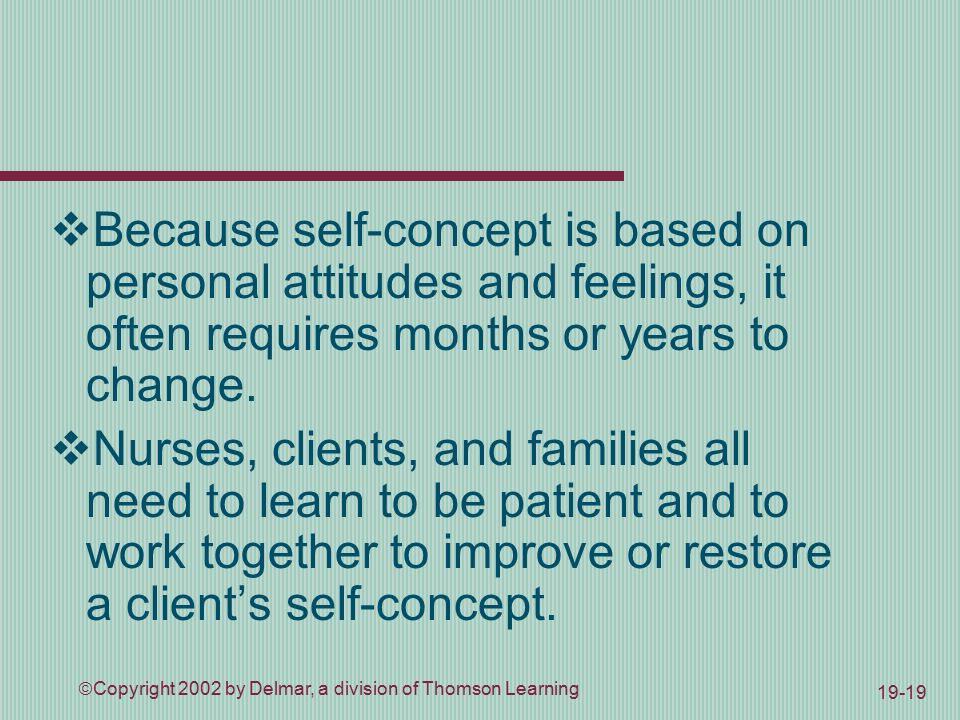  Copyright 2002 by Delmar, a division of Thomson Learning 19-19  Because self-concept is based on personal attitudes and feelings, it often requires months or years to change.
