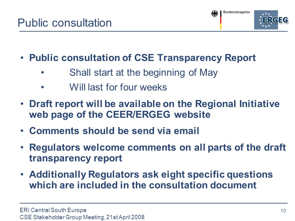 10 ERI Central South Europe CSE Stakeholder Group Meeting, 21st April 2008 Public consultation Public consultation of CSE Transparency Report Shall start at the beginning of May Will last for four weeks Draft report will be available on the Regional Initiative web page of the CEER/ERGEG website Comments should be send via  Regulators welcome comments on all parts of the draft transparency report Additionally Regulators ask eight specific questions which are included in the consultation document