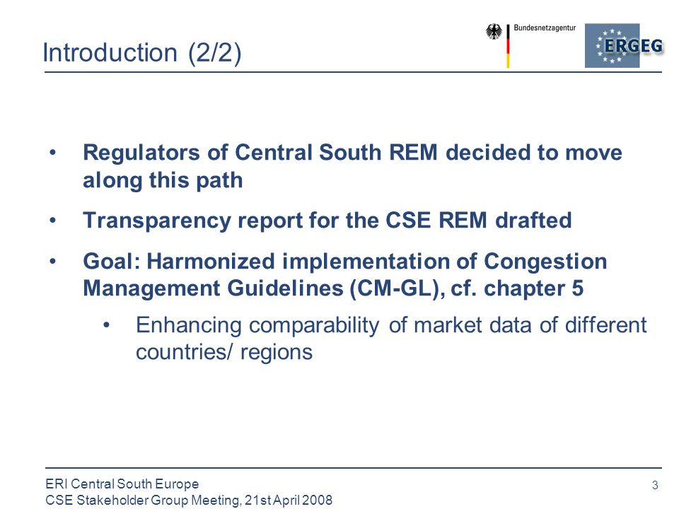 3 ERI Central South Europe CSE Stakeholder Group Meeting, 21st April 2008 Introduction (2/2) Regulators of Central South REM decided to move along this path Transparency report for the CSE REM drafted Goal: Harmonized implementation of Congestion Management Guidelines (CM-GL), cf.