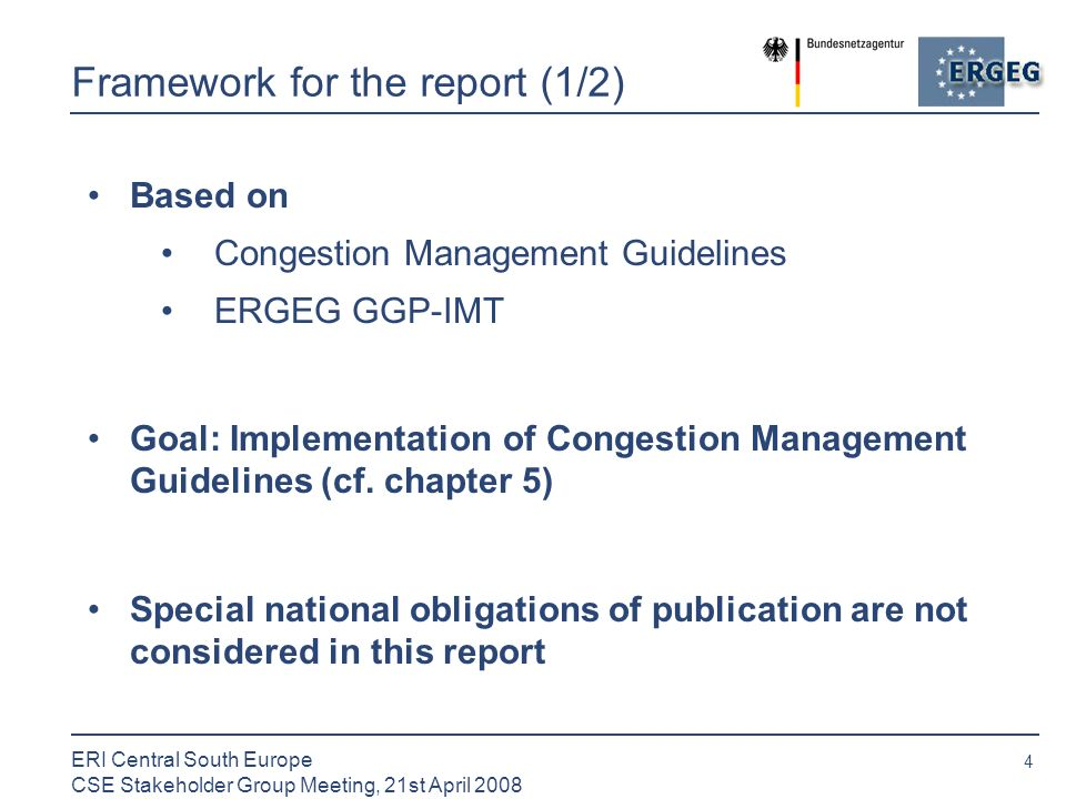 4 ERI Central South Europe CSE Stakeholder Group Meeting, 21st April 2008 Framework for the report (1/2) Based on Congestion Management Guidelines ERGEG GGP-IMT Goal: Implementation of Congestion Management Guidelines (cf.