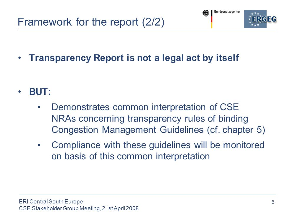 5 ERI Central South Europe CSE Stakeholder Group Meeting, 21st April 2008 Framework for the report (2/2) Transparency Report is not a legal act by itself BUT: Demonstrates common interpretation of CSE NRAs concerning transparency rules of binding Congestion Management Guidelines (cf.