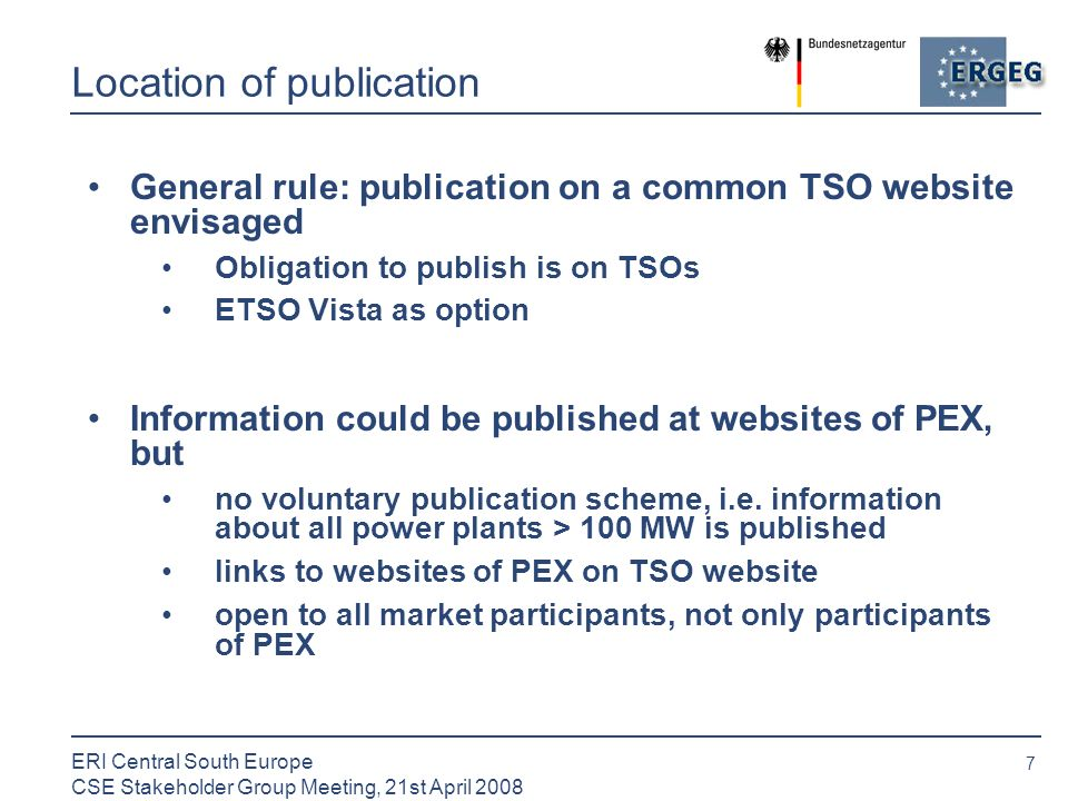 7 ERI Central South Europe CSE Stakeholder Group Meeting, 21st April 2008 Location of publication General rule: publication on a common TSO website envisaged Obligation to publish is on TSOs ETSO Vista as option Information could be published at websites of PEX, but no voluntary publication scheme, i.e.