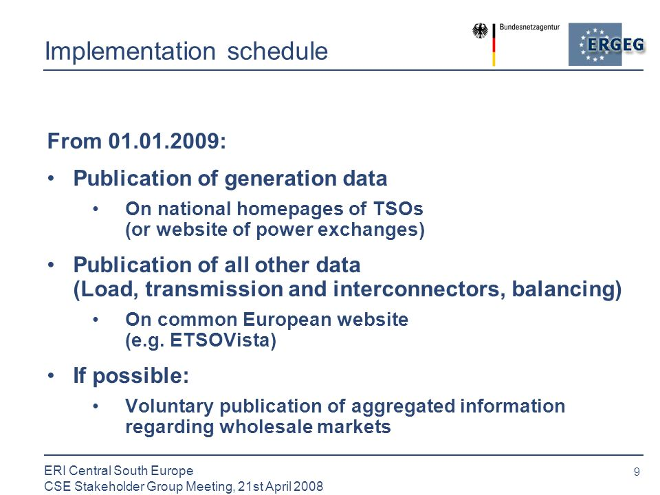 9 ERI Central South Europe CSE Stakeholder Group Meeting, 21st April 2008 Implementation schedule From : Publication of generation data On national homepages of TSOs (or website of power exchanges) Publication of all other data (Load, transmission and interconnectors, balancing) On common European website (e.g.