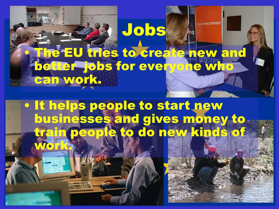 Jobs The EU tries to create new and better jobs for everyone who can work.