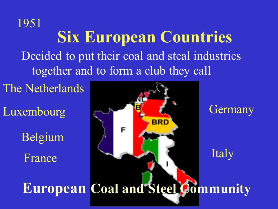 Six European Countries Decided to put their coal and steal industries together and to form a club they call European Coal and Steel Community 1951 France Germany Belgium Italy Luxembourg The Netherlands