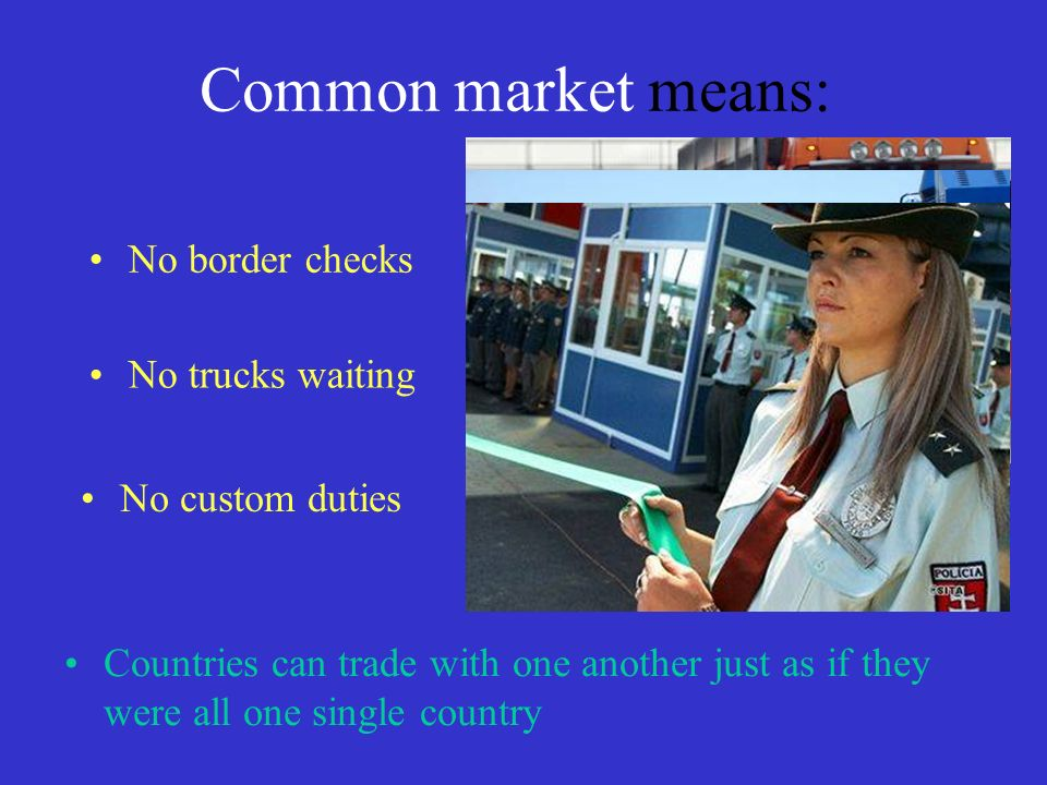 Common market means: No border checks Countries can trade with one another just as if they were all one single country No trucks waiting No custom duties