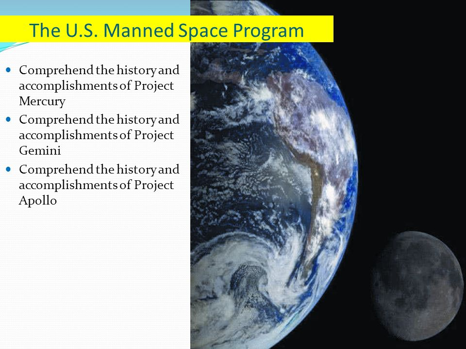 Comprehend the history and accomplishments of Project Mercury Comprehend the history and accomplishments of Project Gemini Comprehend the history and accomplishments of Project Apollo The U.S.