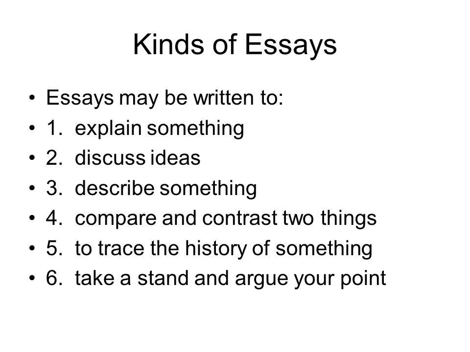Kinds of Essays Essays may be written to: 1. explain something 2.